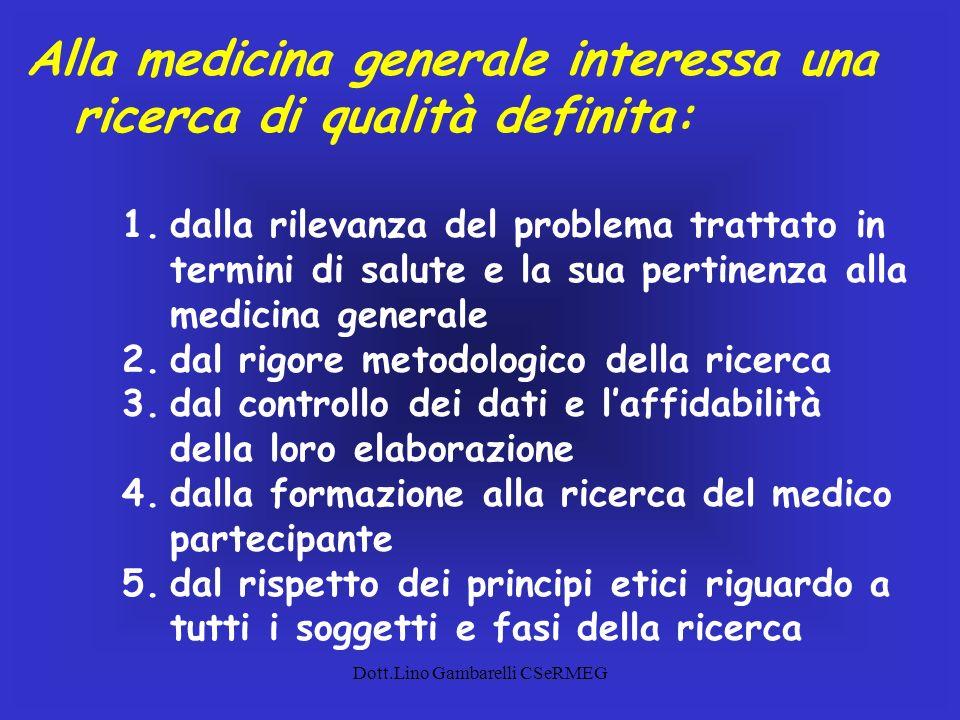 Dott.Lino Gambarelli CSeRMEG Alla medicina generale interessa una ricerca di qualità definita: 1.dalla rilevanza del problema trattato in termini di s