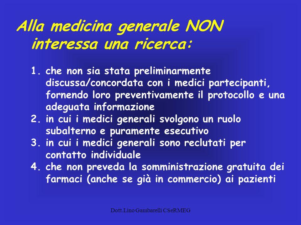 Dott.Lino Gambarelli CSeRMEG Alla medicina generale NON interessa una ricerca: 1.che non sia stata preliminarmente discussa/concordata con i medici pa