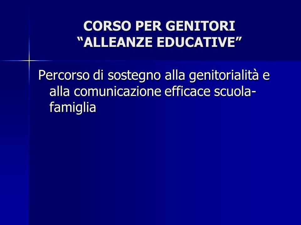 CORSO PER GENITORI ALLEANZE EDUCATIVE Percorso di sostegno alla genitorialità e alla comunicazione efficace scuola- famiglia