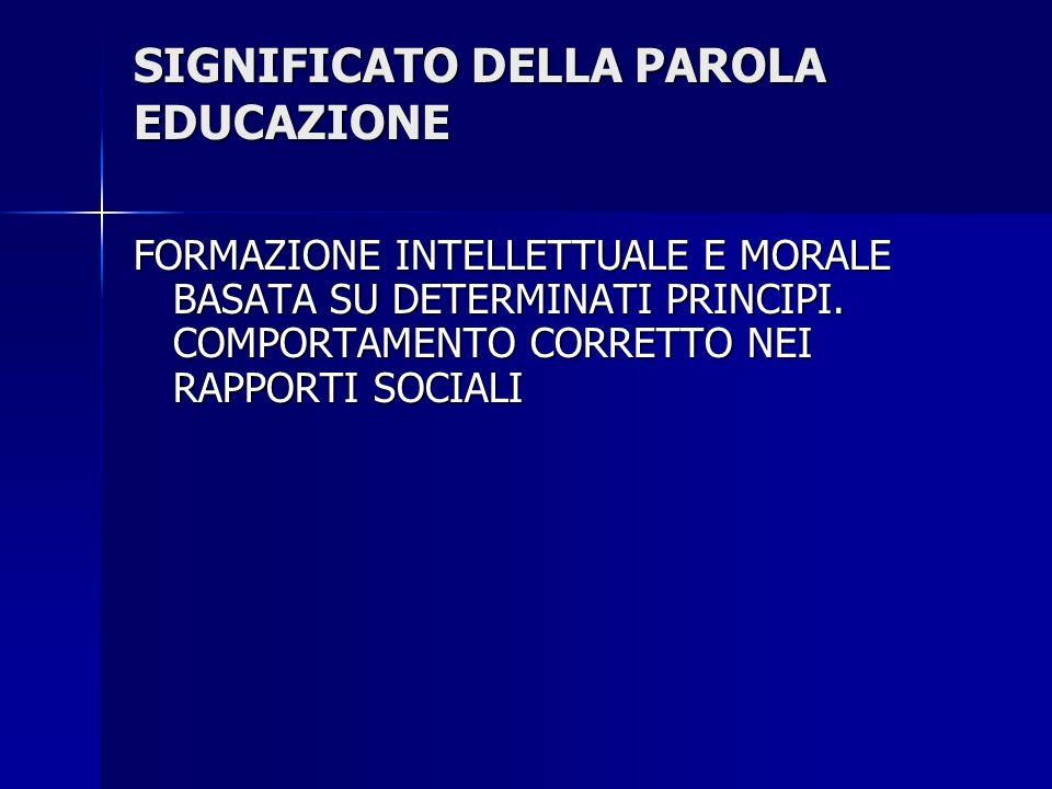 SIGNIFICATO DELLA PAROLA EDUCAZIONE FORMAZIONE INTELLETTUALE E MORALE BASATA SU DETERMINATI PRINCIPI. COMPORTAMENTO CORRETTO NEI RAPPORTI SOCIALI