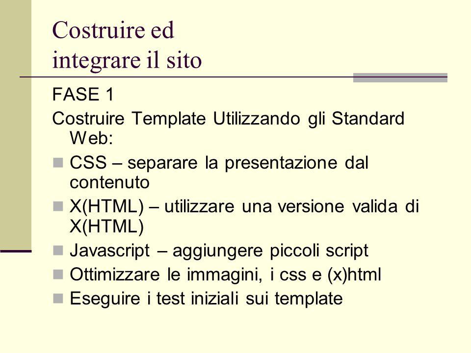 Costruire ed integrare il sito FASE 1 Costruire Template Utilizzando gli Standard Web: CSS – separare la presentazione dal contenuto X(HTML) – utilizz