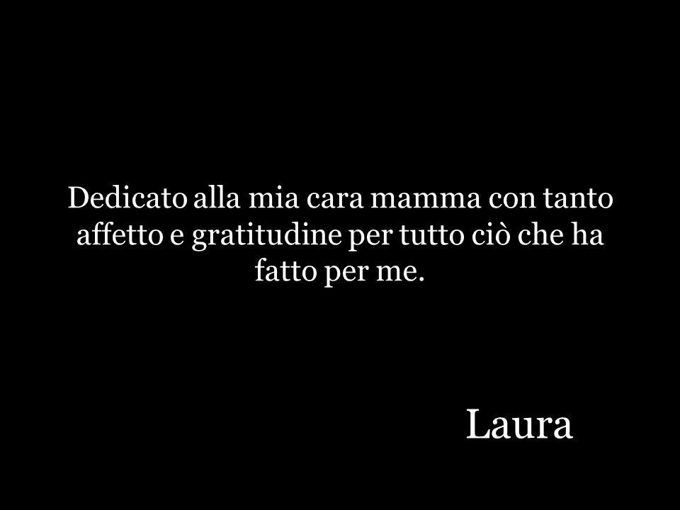 Dedicato alla mia cara mamma con tanto affetto e gratitudine per tutto ciò che ha fatto per me. Laura