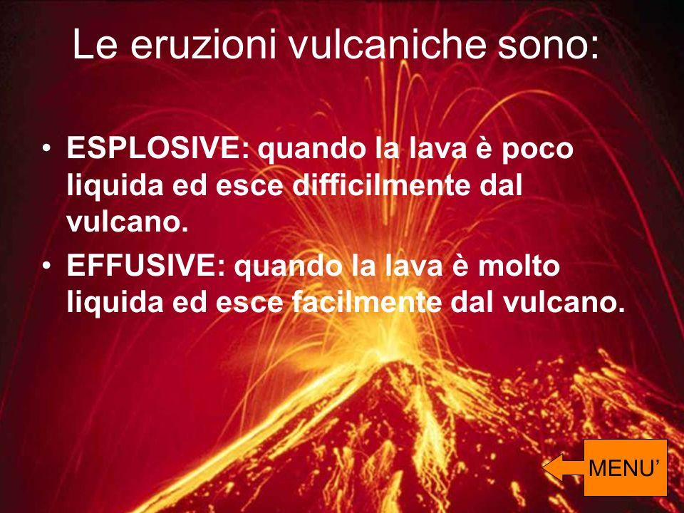 ESPLOSIVE: quando la lava è poco liquida ed esce difficilmente dal vulcano. EFFUSIVE: quando la lava è molto liquida ed esce facilmente dal vulcano. L
