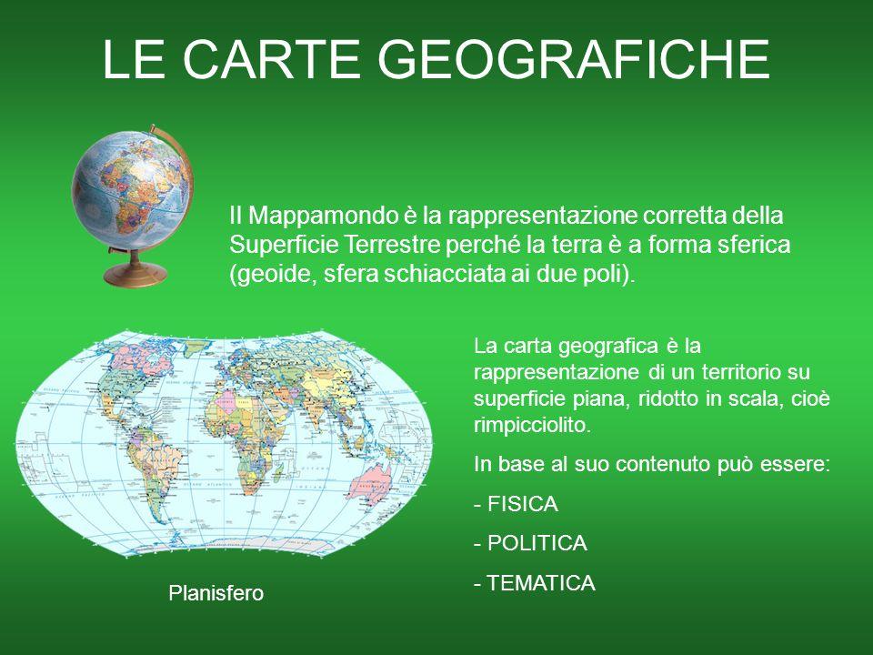 LE CARTE GEOGRAFICHE Il Mappamondo è la rappresentazione corretta della Superficie Terrestre perché la terra è a forma sferica (geoide, sfera schiacciata ai due poli).