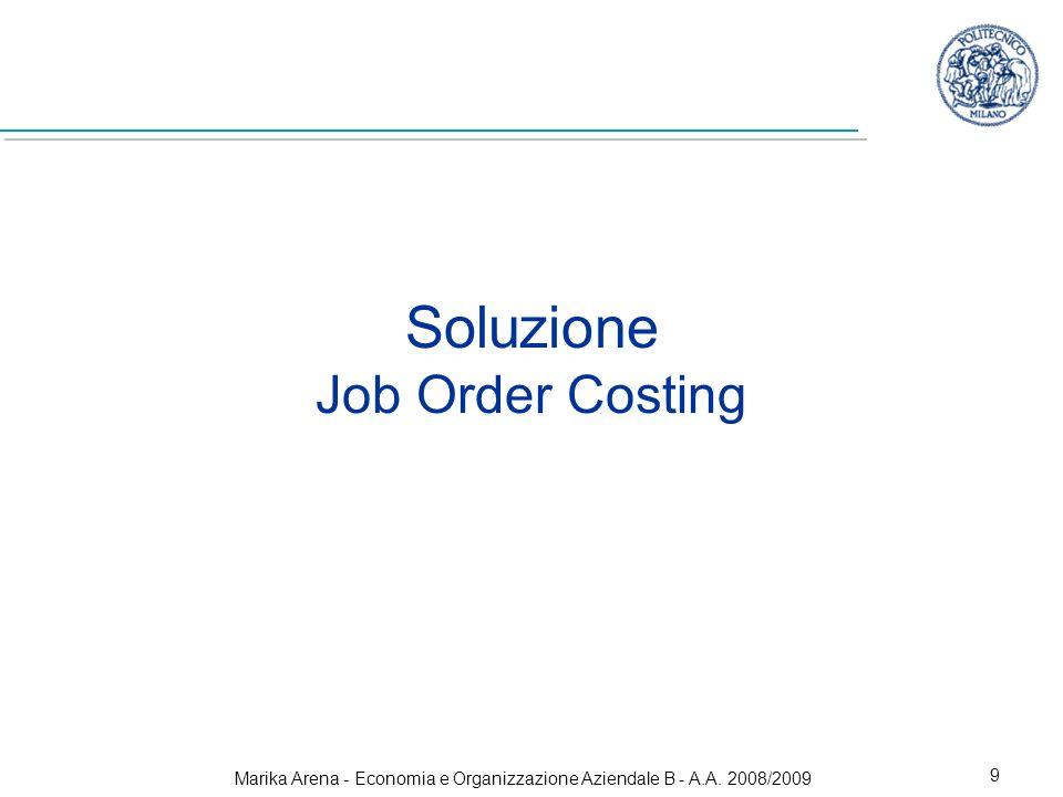 Marika Arena - Economia e Organizzazione Aziendale B - A.A. 2008/2009 9 Soluzione Job Order Costing