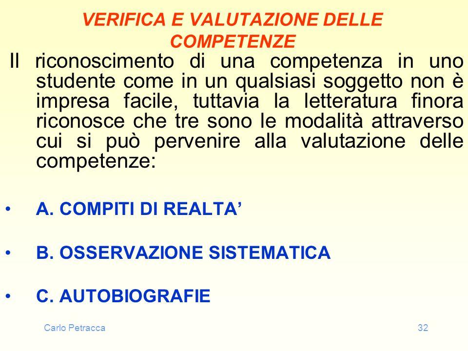 Carlo Petracca32 VERIFICA E VALUTAZIONE DELLE COMPETENZE Il riconoscimento di una competenza in uno studente come in un qualsiasi soggetto non è impre