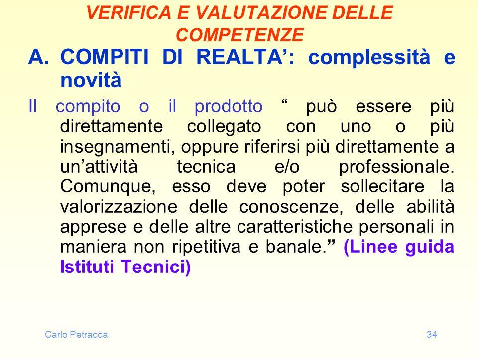 Carlo Petracca34 VERIFICA E VALUTAZIONE DELLE COMPETENZE A.COMPITI DI REALTA: complessità e novità Il compito o il prodotto può essere più direttament