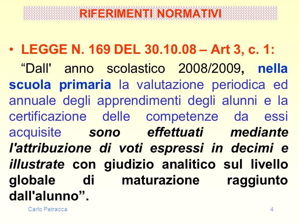 Carlo Petracca4 RIFERIMENTI NORMATIVI LEGGE N. 169 DEL 30.10.08 – Art 3, c. 1: Dall' anno scolastico 2008/2009, nella scuola primaria la valutazione p