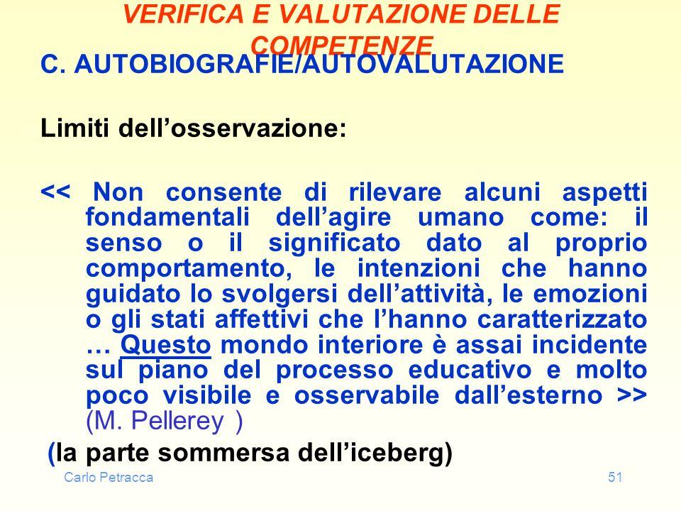 Carlo Petracca51 VERIFICA E VALUTAZIONE DELLE COMPETENZE C. AUTOBIOGRAFIE/AUTOVALUTAZIONE Limiti dellosservazione: > (M. Pellerey ) (la parte sommersa