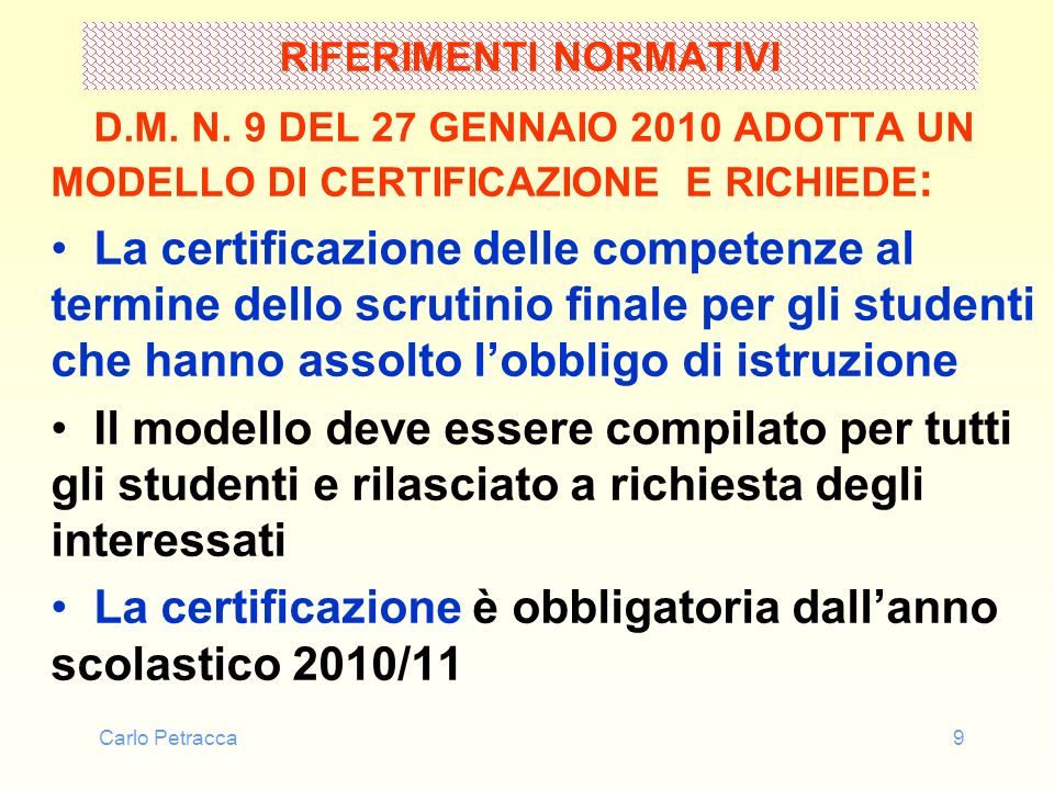 Carlo Petracca9 RIFERIMENTI NORMATIVI D.M. N. 9 DEL 27 GENNAIO 2010 ADOTTA UN MODELLO DI CERTIFICAZIONE E RICHIEDE : La certificazione delle competenz
