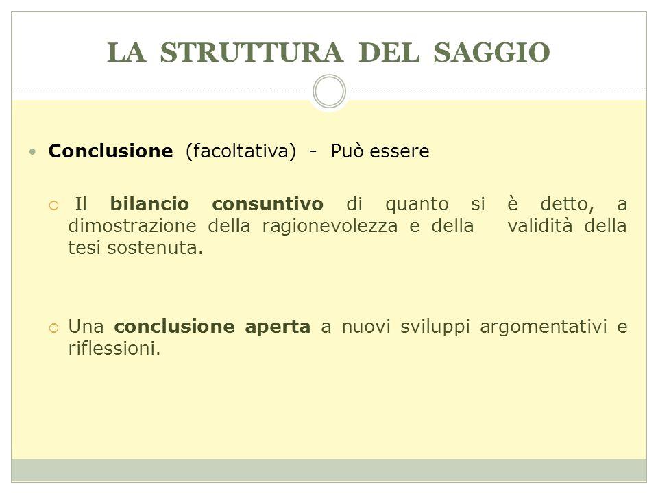 LA STRUTTURA DEL SAGGIO Conclusione (facoltativa) - Può essere Il bilancio consuntivo di quanto si è detto, a dimostrazione della ragionevolezza e del