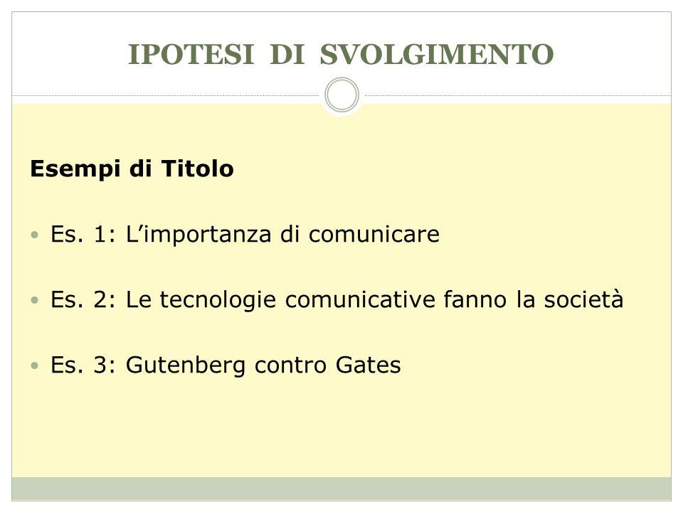 IPOTESI DI SVOLGIMENTO Esempi di Titolo Es. 1: Limportanza di comunicare Es. 2: Le tecnologie comunicative fanno la società Es. 3: Gutenberg contro Ga