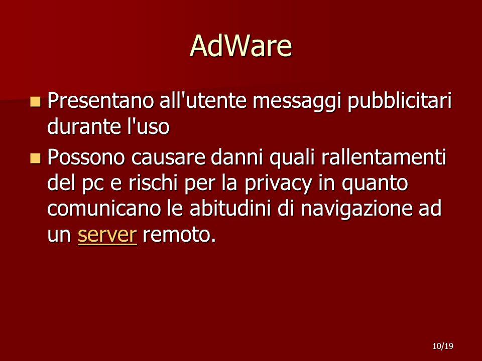 AdWare Presentano all utente messaggi pubblicitari durante l uso Presentano all utente messaggi pubblicitari durante l uso Possono causare danni quali rallentamenti del pc e rischi per la privacy in quanto comunicano le abitudini di navigazione ad un server remoto.