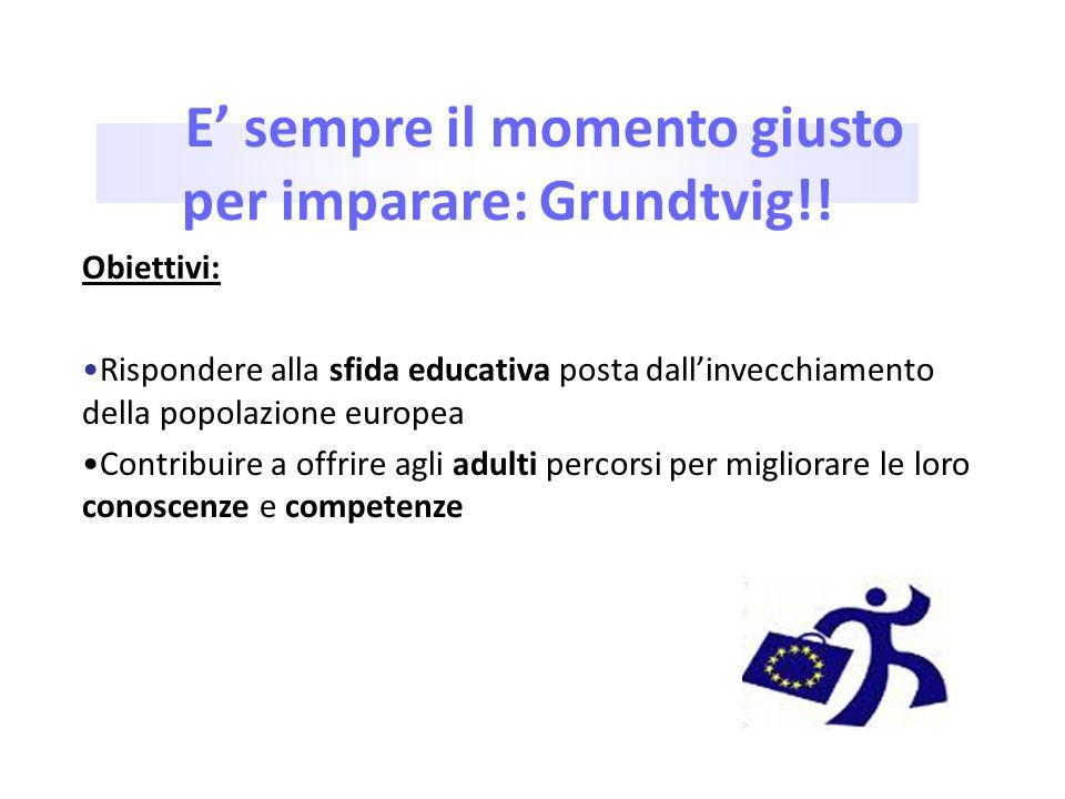E sempre il momento giusto per imparare: Grundtvig!! Obiettivi: Rispondere alla sfida educativa posta dallinvecchiamento della popolazione europea Con