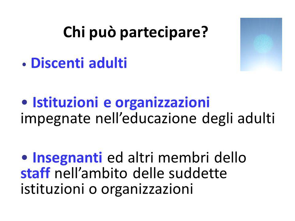 Chi può partecipare? Discenti adulti Istituzioni e organizzazioni impegnate nelleducazione degli adulti Insegnanti ed altri membri dello staff nellamb
