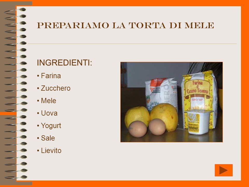 PREPARIAMO LA TORTA DI MELE INGREDIENTI: Farina Zucchero Mele Uova Yogurt Sale Lievito