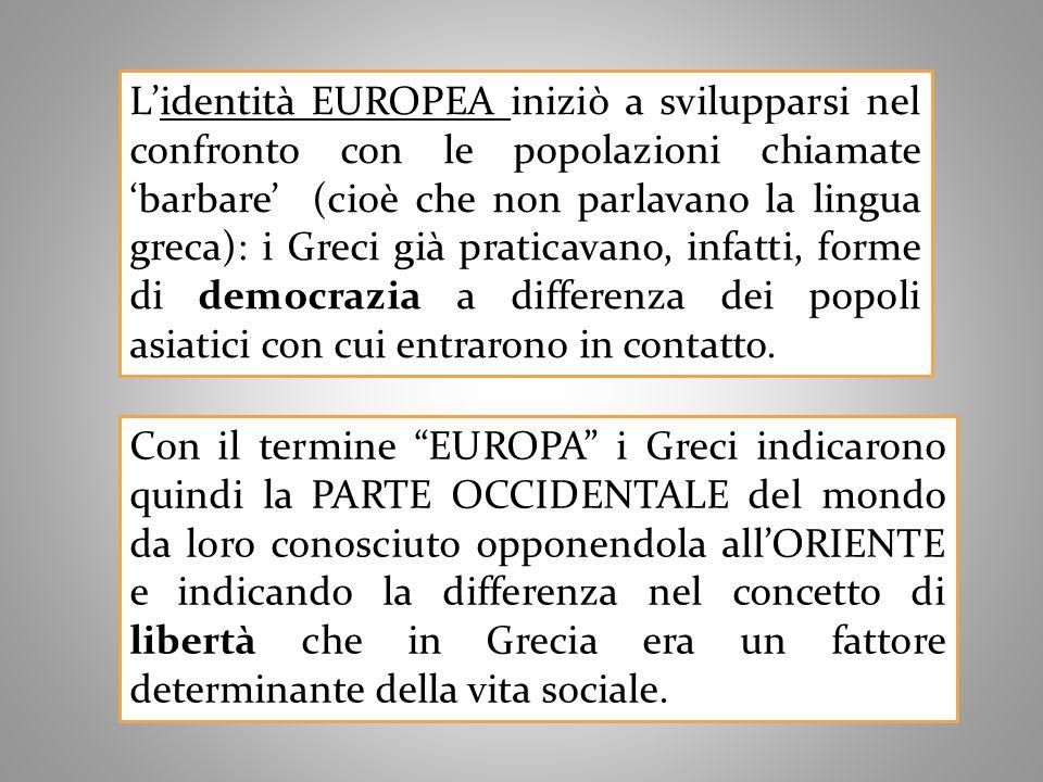 Lidentità EUROPEA iniziò a svilupparsi nel confronto con le popolazioni chiamatebarbare (cioè che non parlavano la lingua greca): i Greci già praticavano, infatti, forme di democrazia a differenza dei popoli asiatici con cui entrarono in contatto.