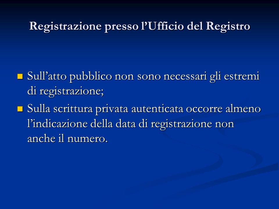 Registrazione presso lUfficio del Registro Sullatto pubblico non sono necessari gli estremi di registrazione; Sullatto pubblico non sono necessari gli estremi di registrazione; Sulla scrittura privata autenticata occorre almeno lindicazione della data di registrazione non anche il numero.