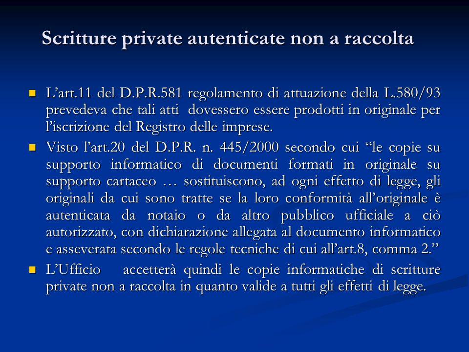 Scritture private autenticate non a raccolta Lart.11 del D.P.R.581 regolamento di attuazione della L.580/93 prevedeva che tali atti dovessero essere prodotti in originale per liscrizione del Registro delle imprese.