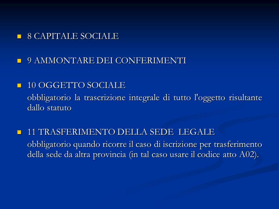 8 CAPITALE SOCIALE 8 CAPITALE SOCIALE 9 AMMONTARE DEI CONFERIMENTI 9 AMMONTARE DEI CONFERIMENTI 10 OGGETTO SOCIALE 10 OGGETTO SOCIALE obbligatorio la trascrizione integrale di tutto l oggetto risultante dallo statuto 11 TRASFERIMENTO DELLA SEDE LEGALE 11 TRASFERIMENTO DELLA SEDE LEGALE obbligatorio quando ricorre il caso di iscrizione per trasferimento della sede da altra provincia (in tal caso usare il codice atto A02).