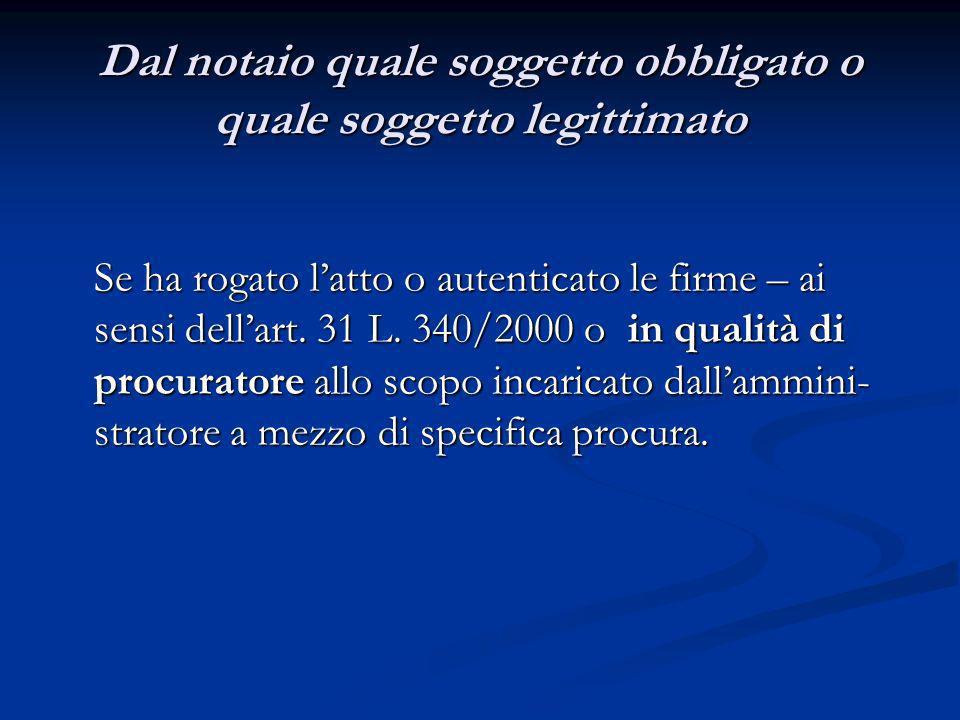 Dal notaio quale soggetto obbligato o quale soggetto legittimato Se ha rogato latto o autenticato le firme – ai sensi dellart. 31 L. 340/2000 o in qua