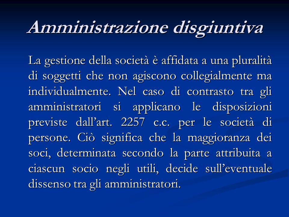 Amministrazione disgiuntiva La gestione della società è affidata a una pluralità di soggetti che non agiscono collegialmente ma individualmente. Nel c