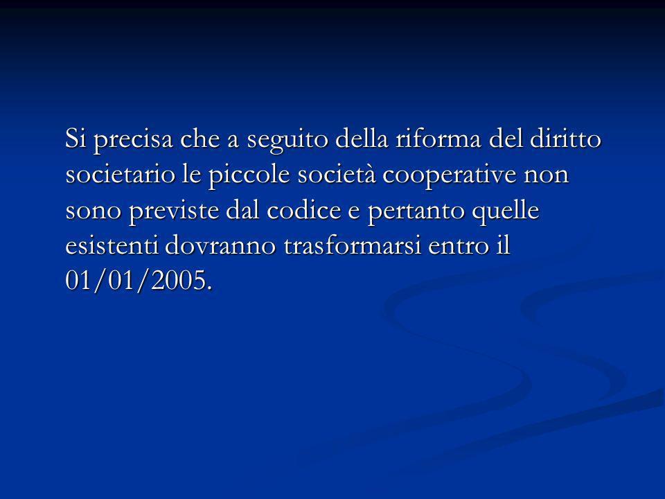 Si precisa che a seguito della riforma del diritto societario le piccole società cooperative non sono previste dal codice e pertanto quelle esistenti dovranno trasformarsi entro il 01/01/2005.