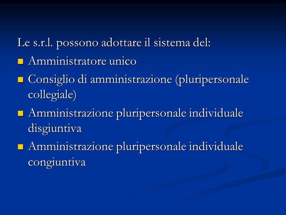 Le s.r.l. possono adottare il sistema del: Amministratore unico Amministratore unico Consiglio di amministrazione (pluripersonale collegiale) Consigli