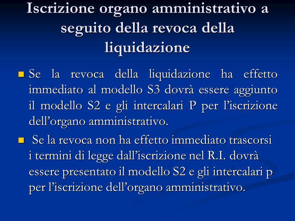 Iscrizione organo amministrativo a seguito della revoca della liquidazione Se la revoca della liquidazione ha effetto immediato al modello S3 dovrà essere aggiunto il modello S2 e gli intercalari P per liscrizione dellorgano amministrativo.
