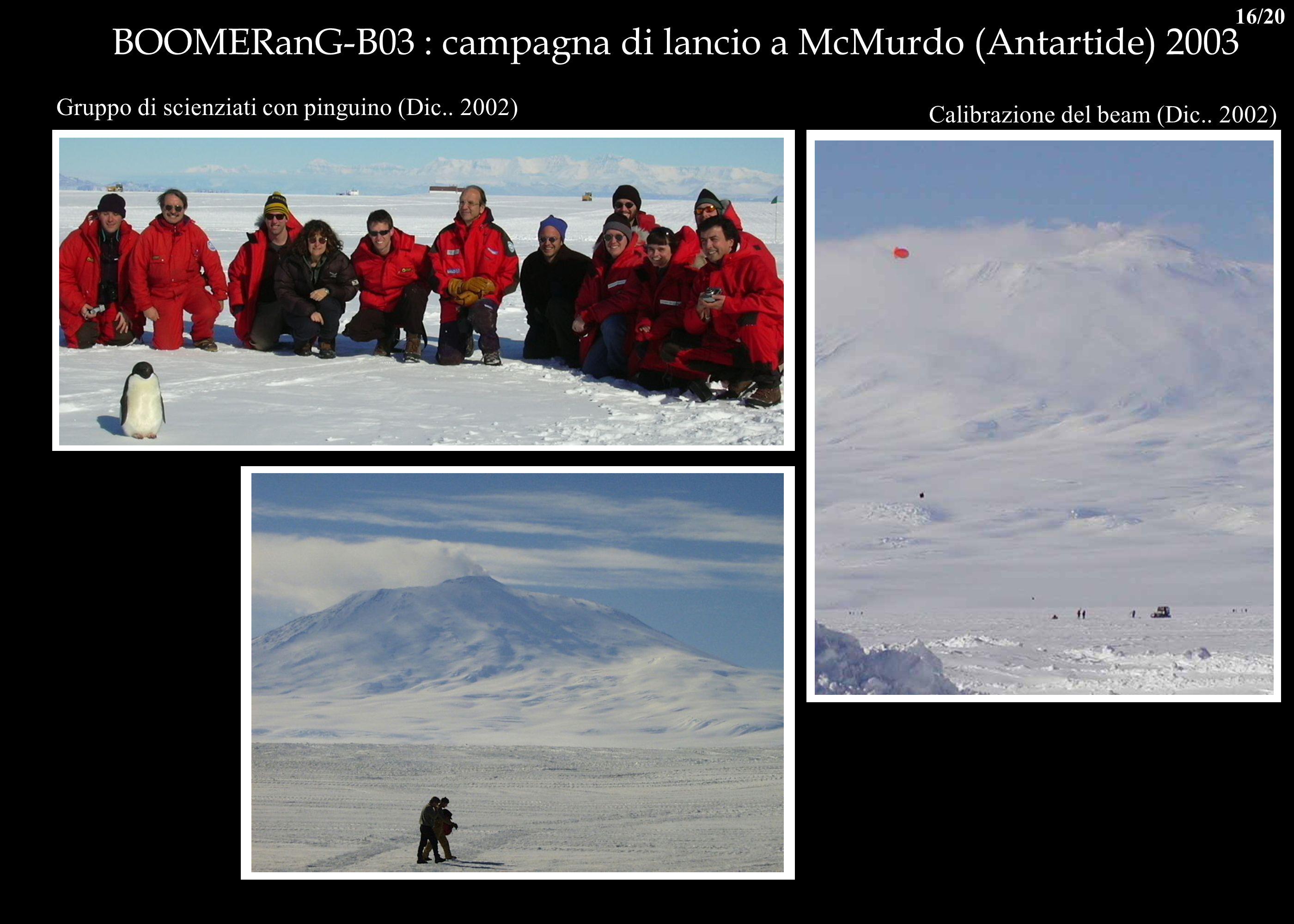 BOOMERanG-B03 : campagna di lancio a McMurdo (Antartide) 2003 Gruppo di scienziati con pinguino (Dic.. 2002) Calibrazione del beam (Dic.. 2002) 16/20