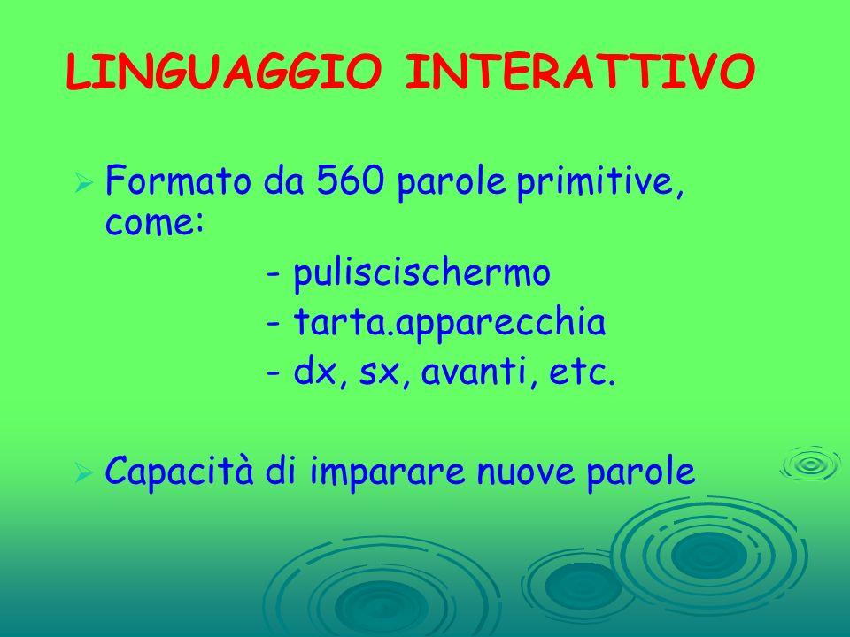 LINGUAGGIO INTERATTIVO Formato da 560 parole primitive, come: - puliscischermo - tarta.apparecchia - dx, sx, avanti, etc. Capacità di imparare nuove p