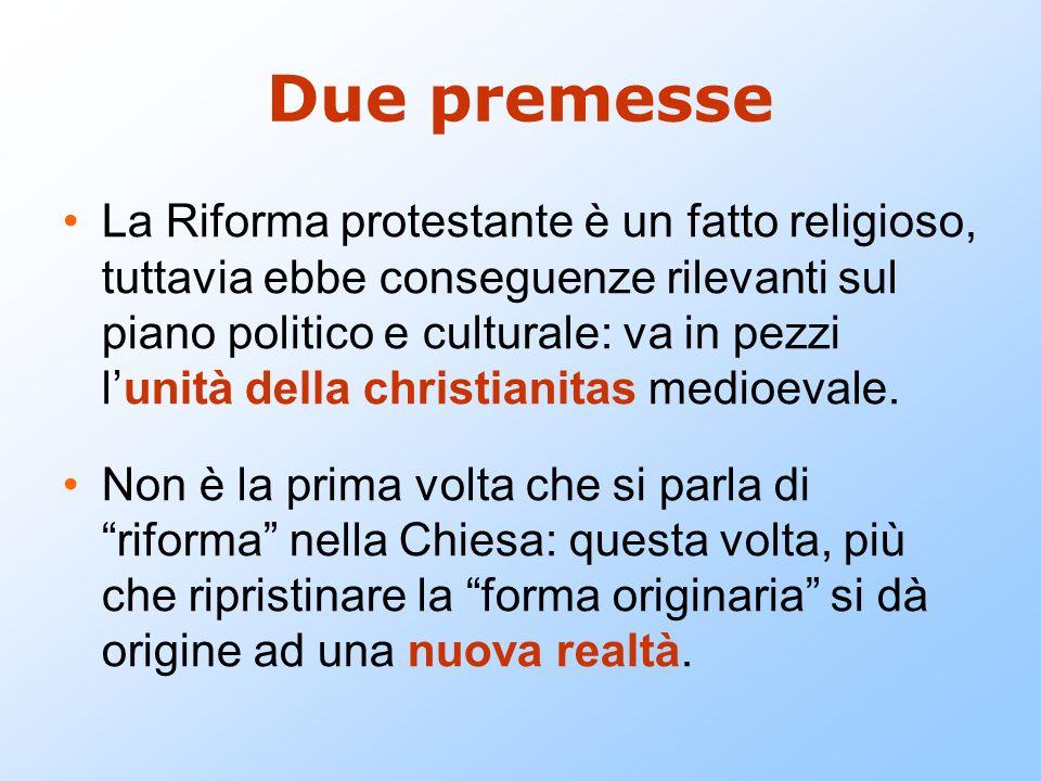 Due premesse La Riforma protestante è un fatto religioso, tuttavia ebbe conseguenze rilevanti sul piano politico e culturale: va in pezzi lunità della