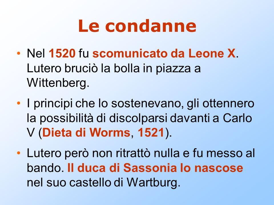 Le condanne Nel 1520 fu scomunicato da Leone X. Lutero bruciò la bolla in piazza a Wittenberg. I principi che lo sostenevano, gli ottennero la possibi