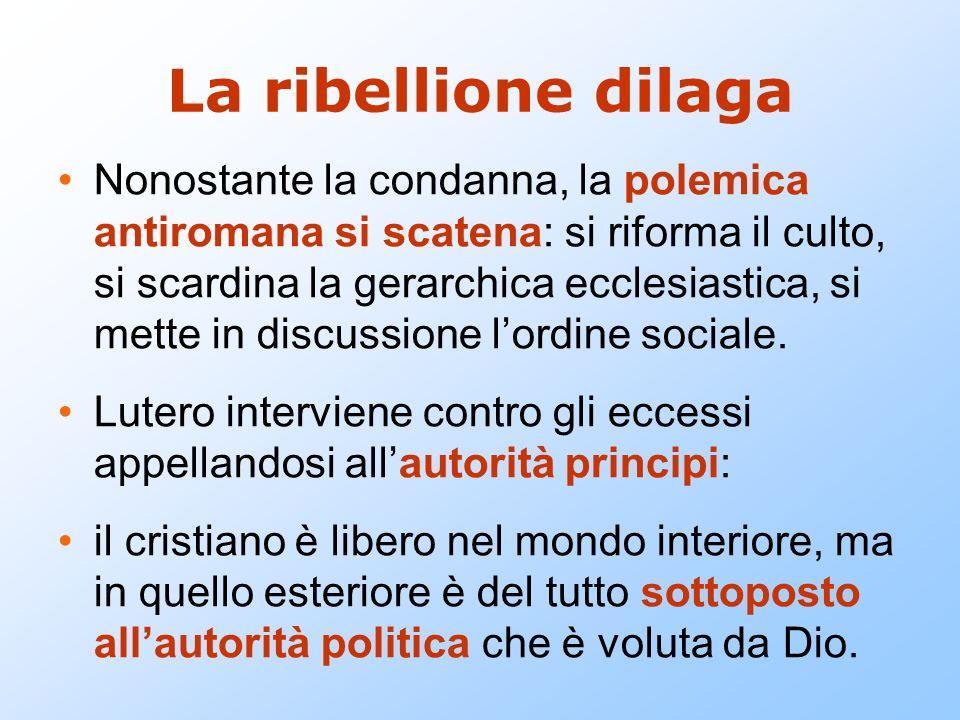 La ribellione dilaga Nonostante la condanna, la polemica antiromana si scatena: si riforma il culto, si scardina la gerarchica ecclesiastica, si mette