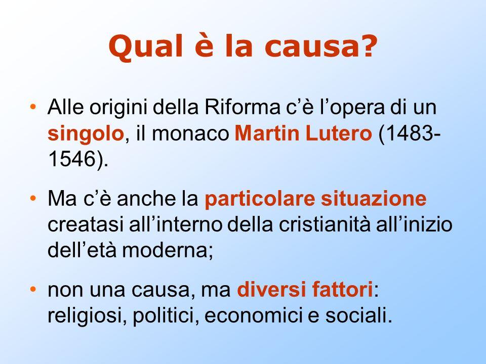 Qual è la causa? Alle origini della Riforma cè lopera di un singolo, il monaco Martin Lutero (1483- 1546). Ma cè anche la particolare situazione creat
