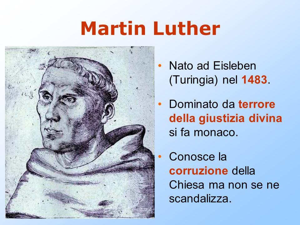 Martin Luther Nato ad Eisleben (Turingia) nel 1483. Dominato da terrore della giustizia divina si fa monaco. Conosce la corruzione della Chiesa ma non
