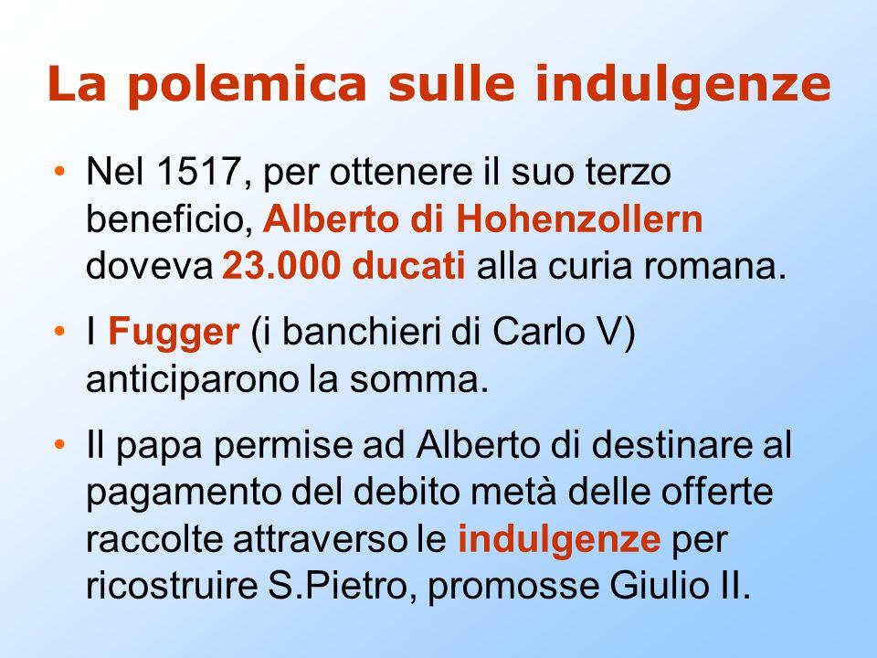 La polemica sulle indulgenze Nel 1517, per ottenere il suo terzo beneficio, Alberto di Hohenzollern doveva 23.000 ducati alla curia romana. I Fugger (