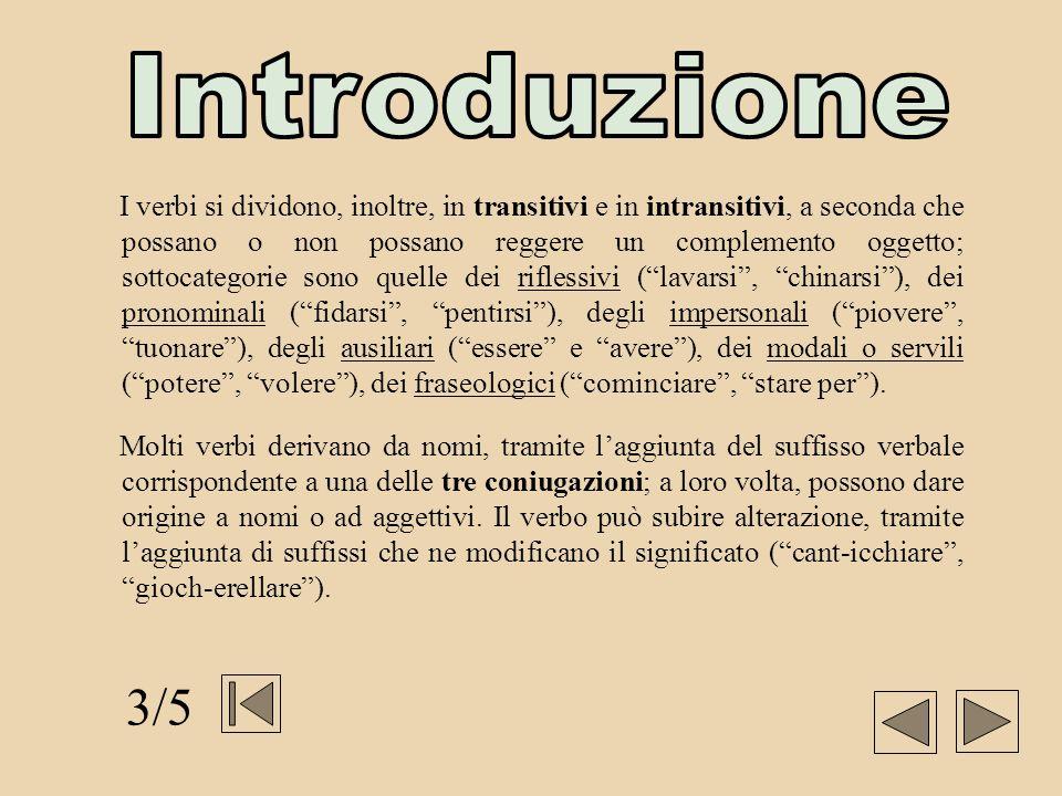 I verbi si dividono, inoltre, in transitivi e in intransitivi, a seconda che possano o non possano reggere un complemento oggetto; sottocategorie sono