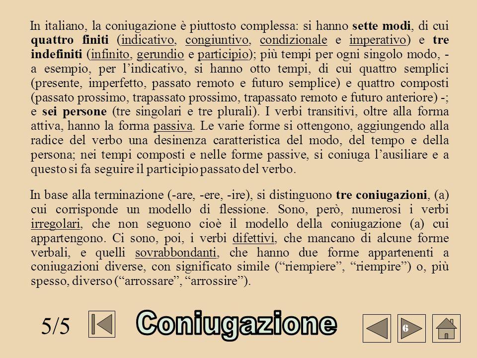 In italiano, la coniugazione è piuttosto complessa: si hanno sette modi, di cui quattro finiti (indicativo, congiuntivo, condizionale e imperativo) e