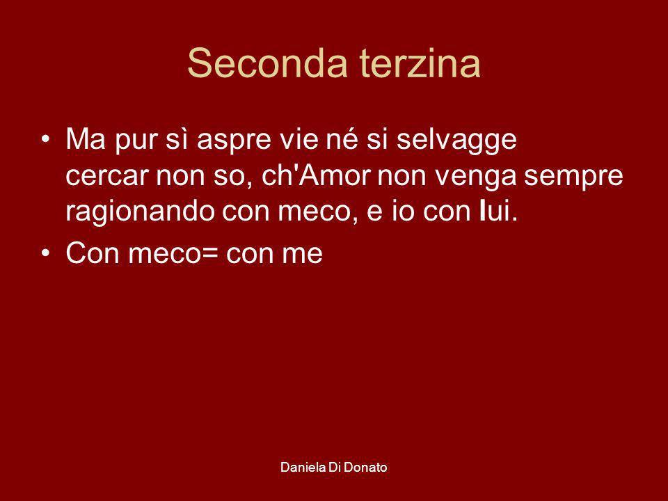 Daniela Di Donato Seconda terzina Ma pur sì aspre vie né si selvagge cercar non so, ch'Amor non venga sempre ragionando con meco, e io con lui. Con me