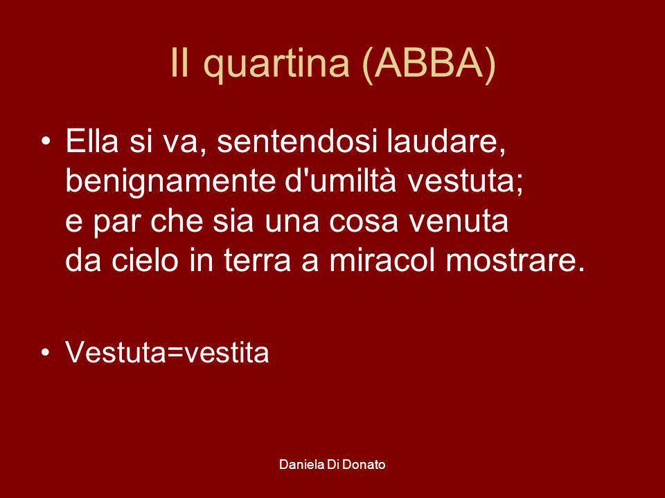 Daniela Di Donato II quartina (ABBA) Ella si va, sentendosi laudare, benignamente d'umiltà vestuta; e par che sia una cosa venuta da cielo in terra a