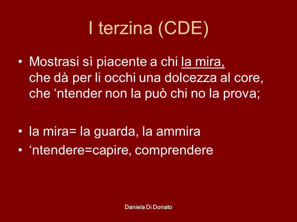Daniela Di Donato I terzina (CDE) Mostrasi sì piacente a chi la mira, che dà per li occhi una dolcezza al core, che ntender non la può chi no la prova