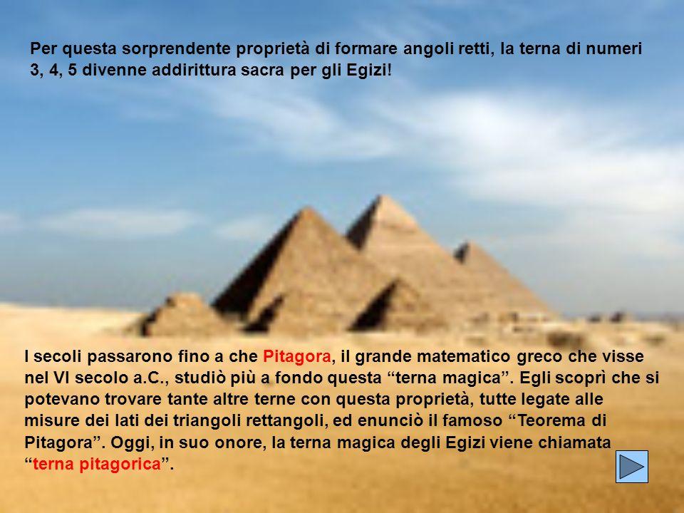 Per questa sorprendente proprietà di formare angoli retti, la terna di numeri 3, 4, 5 divenne addirittura sacra per gli Egizi! I secoli passarono fino