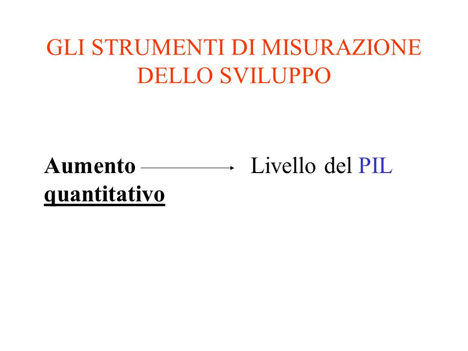 GLI STRUMENTI DI MISURAZIONE DELLO SVILUPPO Aumento quantitativo Livello del PIL