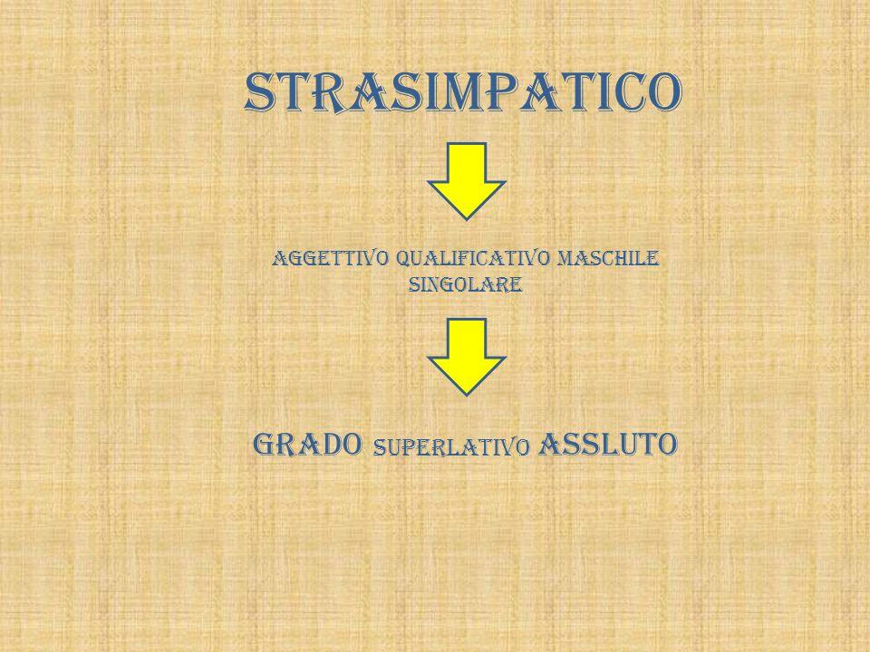 STRASIMPATICO AGGETTIVO QUALIFICATIVO MASCHILE SINGOLARE GRADO SUPERLATIVO ASSLUTO