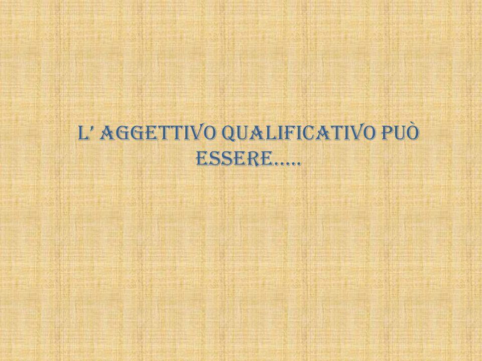 L aggettivo qualificativo può essere…..