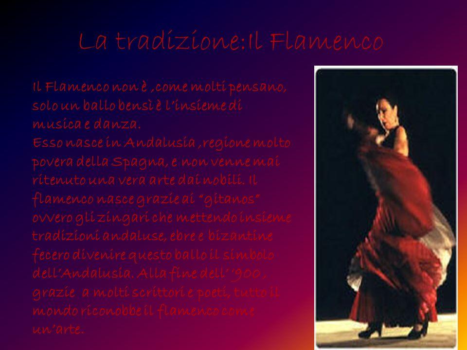La tradizione:Il Flamenco Il Flamenco non è,come molti pensano, solo un ballo bensì è linsieme di musica e danza.