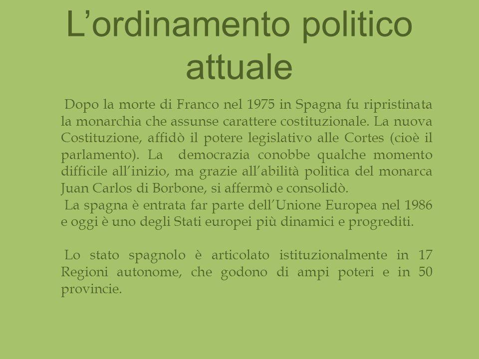 Lordinamento politico attuale Dopo la morte di Franco nel 1975 in Spagna fu ripristinata la monarchia che assunse carattere costituzionale.