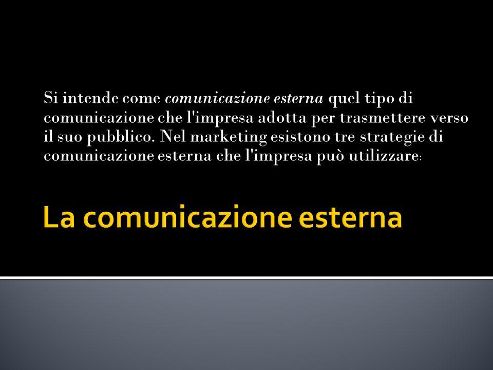Si intende come comunicazione esterna quel tipo di comunicazione che l impresa adotta per trasmettere verso il suo pubblico.