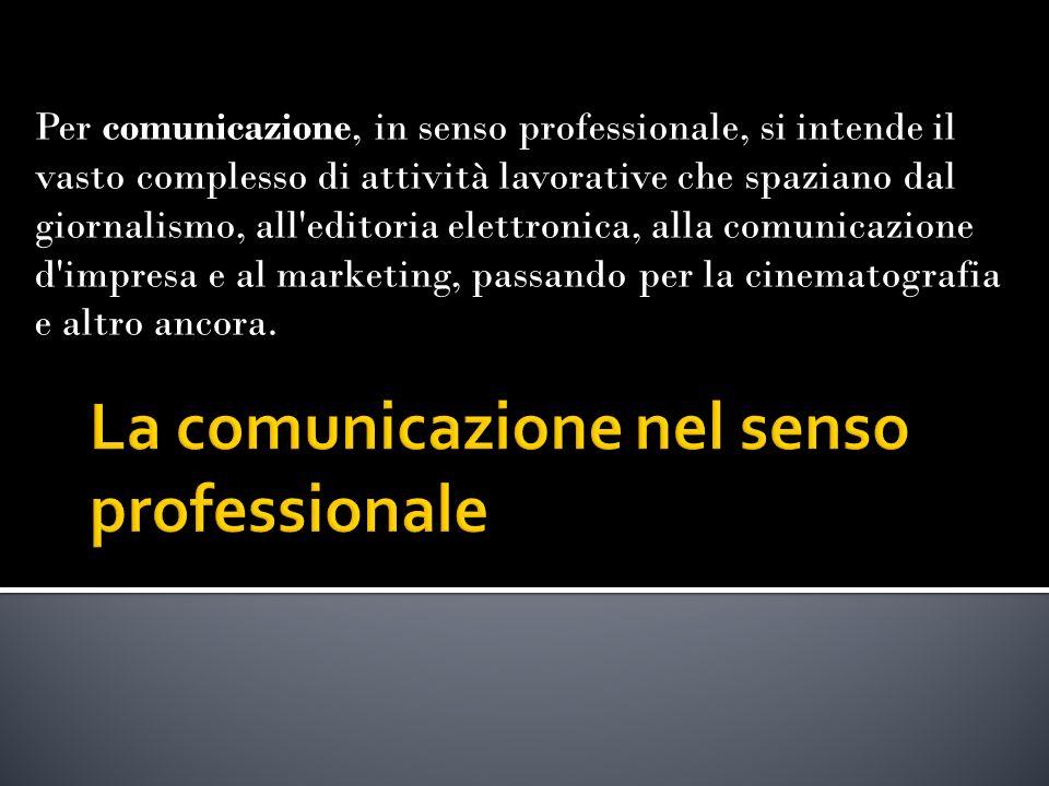 Per comunicazione, in senso professionale, si intende il vasto complesso di attività lavorative che spaziano dal giornalismo, all editoria elettronica, alla comunicazione d impresa e al marketing, passando per la cinematografia e altro ancora.